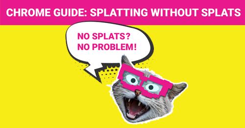 Splatting without Splats: Chrome