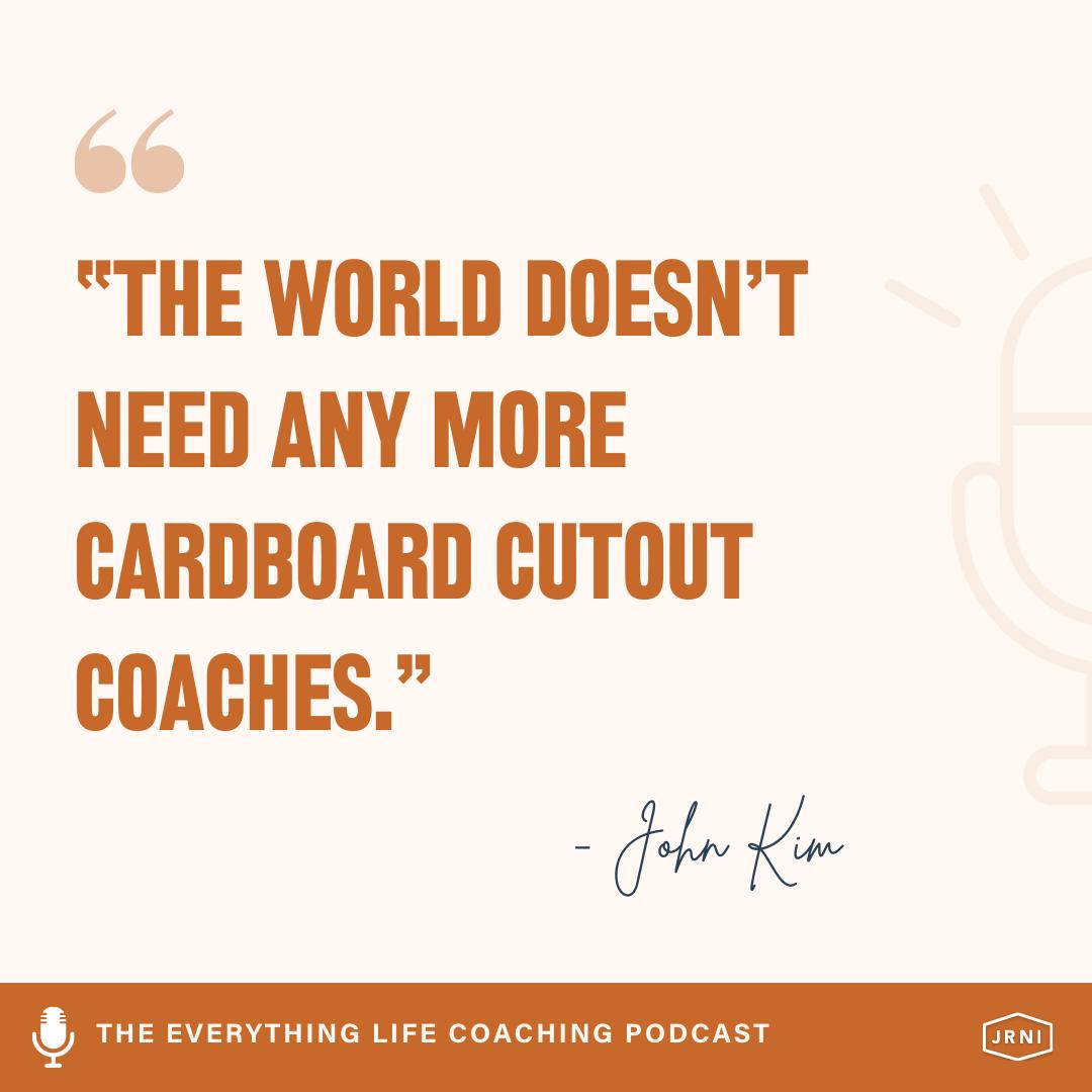 """The world doesn't need any more cardboard cutout coaches."" - John Kim"