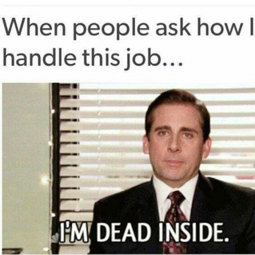 """meme that reads """"when people ask how i handle this job... i'm dead inside"""""""