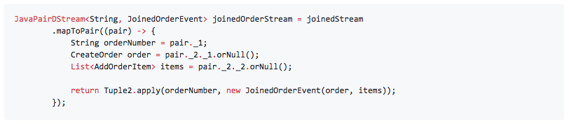 JavaPairDStream<String, JoinedOrderEvent> joinedOrderStream = joinedStream         .mapToPair((pair) -> {             String orderNumber = pair._1;             CreateOrder order = pair._2._1.orNull();             List<AddOrderItem> items = pair._2._2.orNull();              return Tuple2.apply(orderNumber, new JoinedOrderEvent(order, items));         });