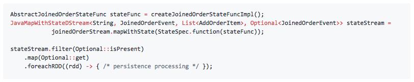 AbstractJoinedOrderStateFunc stateFunc = createJoinedOrderStateFuncImpl(); JavaMapWithStateDStream<String, JoinedOrderEvent, List<AddOrderItem>, Optional<JoinedOrderEvent>> stateStream =             joinedOrderStream.mapWithState(StateSpec.function(stateFunc));  stateStream.filter(Optional::isPresent)     .map(Optional::get)     .foreachRDD((rdd) -> { /* persistence processing */ });