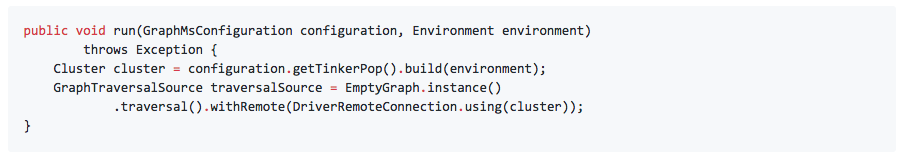 public void run(GraphMsConfiguration configuration, Environment environment)        throws Exception {    Cluster cluster = configuration.getTinkerPop().build(environment);     GraphTraversalSource traversalSource = EmptyGraph.instance()            .traversal().withRemote(DriverRemoteConnection.using(cluster)); }
