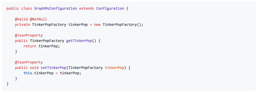 public class GraphMsConfiguration extends Configuration {          @Valid @NotNull     private TinkerPopFactory tinkerPop = new TinkerPopFactory();      @JsonProperty     public TinkerPopFactory getTinkerPop() {         return tinkerPop;     }      @JsonProperty     public void setTinkerPop(TinkerPopFactory tinkerPop) {         this.tinkerPop = tinkerPop;     } }