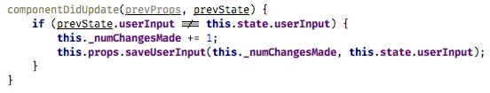 componentDidUpdate(prevProps, prevState) {   if (prevState.userInput !== this.state.userInput) {       this._numChangesMade += 1;       this.props.saveUserInput(this._numChangesMade, this.state.userInput);   } }(fiber-4.png)