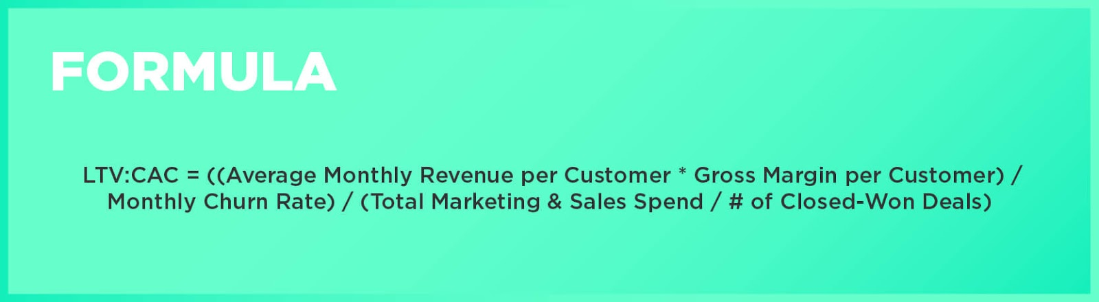 Formula: LTV:CAC = ((Average Monthly Revenue per Customer * Gross Margin per Customer) / Monthly Churn Rate) / (Total Marketing & Sales Spend / # of Closed-Won Deals)