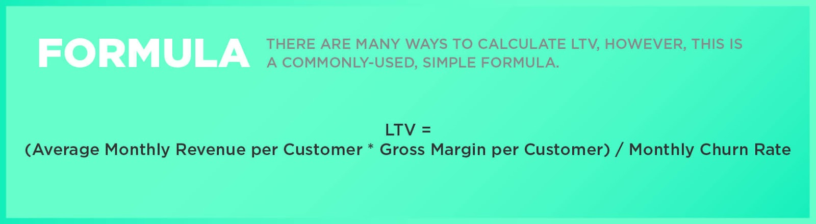Formula: There are many ways to calculate LTV, however, this is a commonly-used, simple formula. LTV = (Average Monthly Revenue per Customer * Gross Margin per Customer) / Monthly Churn Rate
