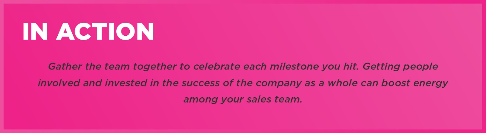 In Action: Gather the team together to celebrate each milestone you hit. Getting people involved and invested in the success of the company as a whole can boost energy among your sales team.