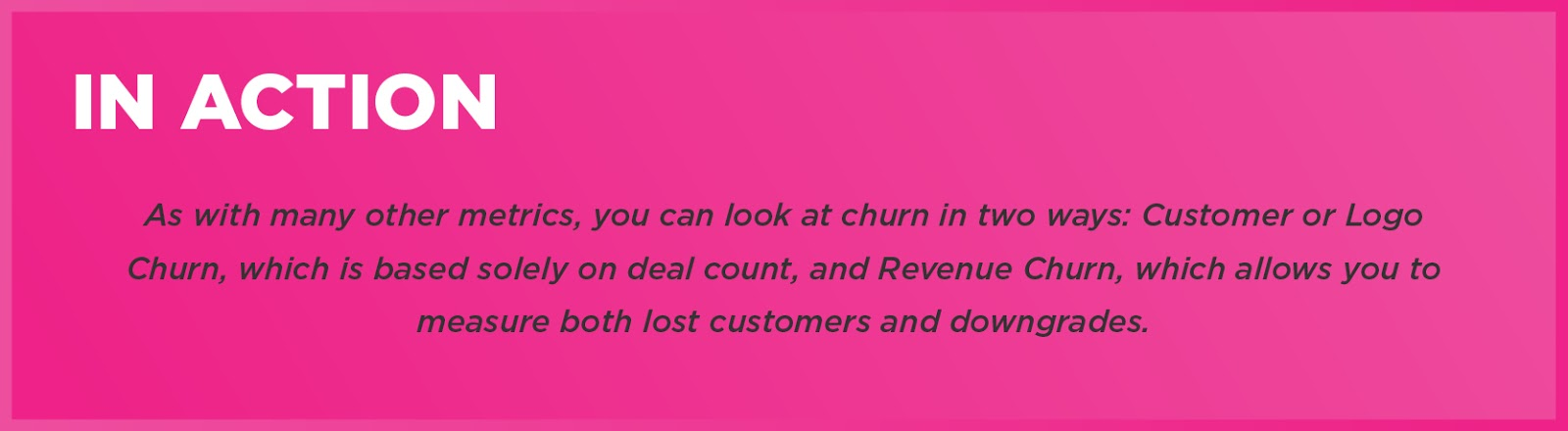 In Action: As with many other metrics, you can look at churn in two ways: Customer or Logo Churn, which is based solely on deal count, and Revenue Churn, which allows you to measure both lost customers and downgrades.