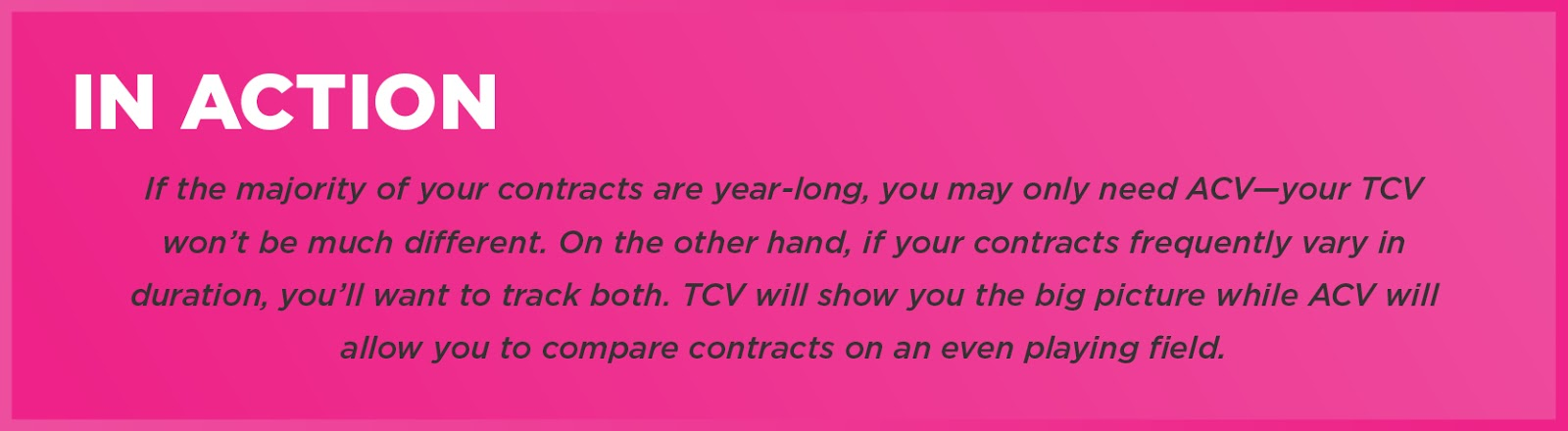 In Action: If the majority of your contracts are year-long, you may only need ACV—your TCV won't be much different. On the other hand, if your contracts frequently vary in duration, you'll want to track both. TCV will show you the big picture while ACV will allow you to compare contracts on an even playing field.