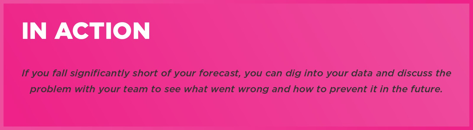 In Action: If you fall significantly short of your forecast, you can dig into your data and discuss the problem with your team to see what went wrong and how to prevent it in the future.
