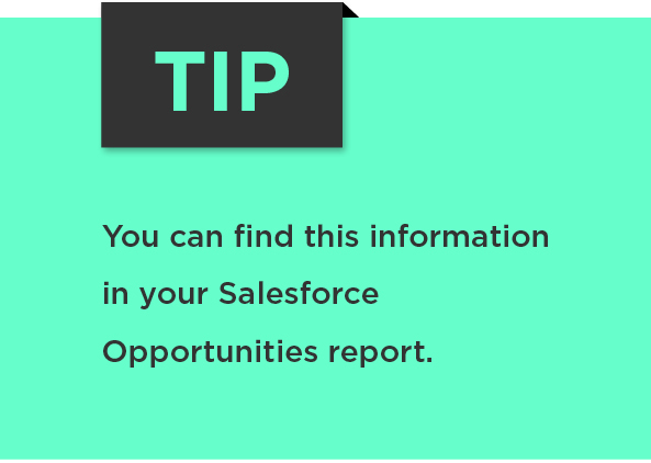 Tip: You can find this information in your Salesforce Opportunities report.