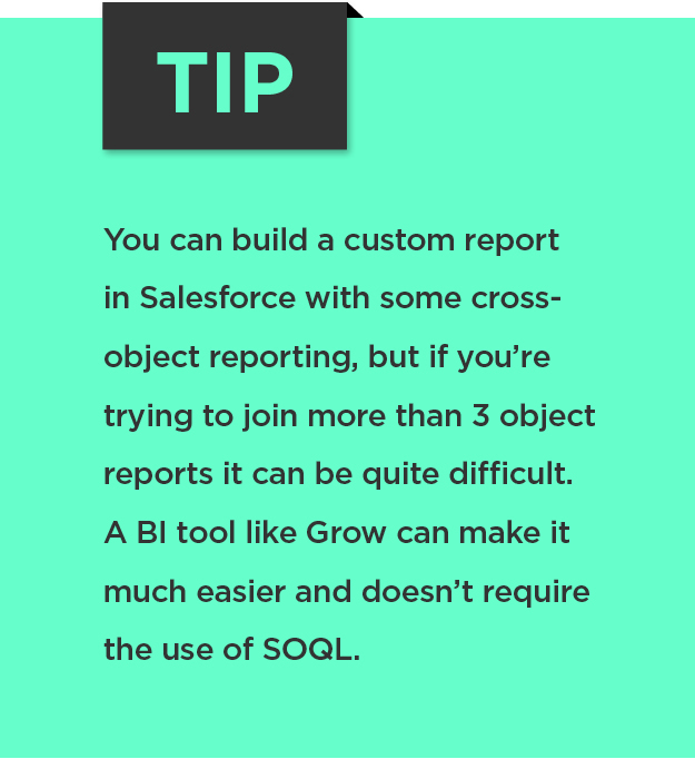 Tip: You can build a custom report in Salesforce with some cross-object reporting, but if you're trying to join more than 3 object reports it can be quite difficult. A BI tool like Grow can make it much easier and doesn't require the use of SOQL.