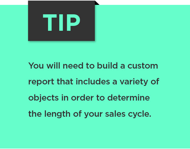 Tip: You will need to build a custom report that includes a variety of objects in order to determine the length of your sales cycle.