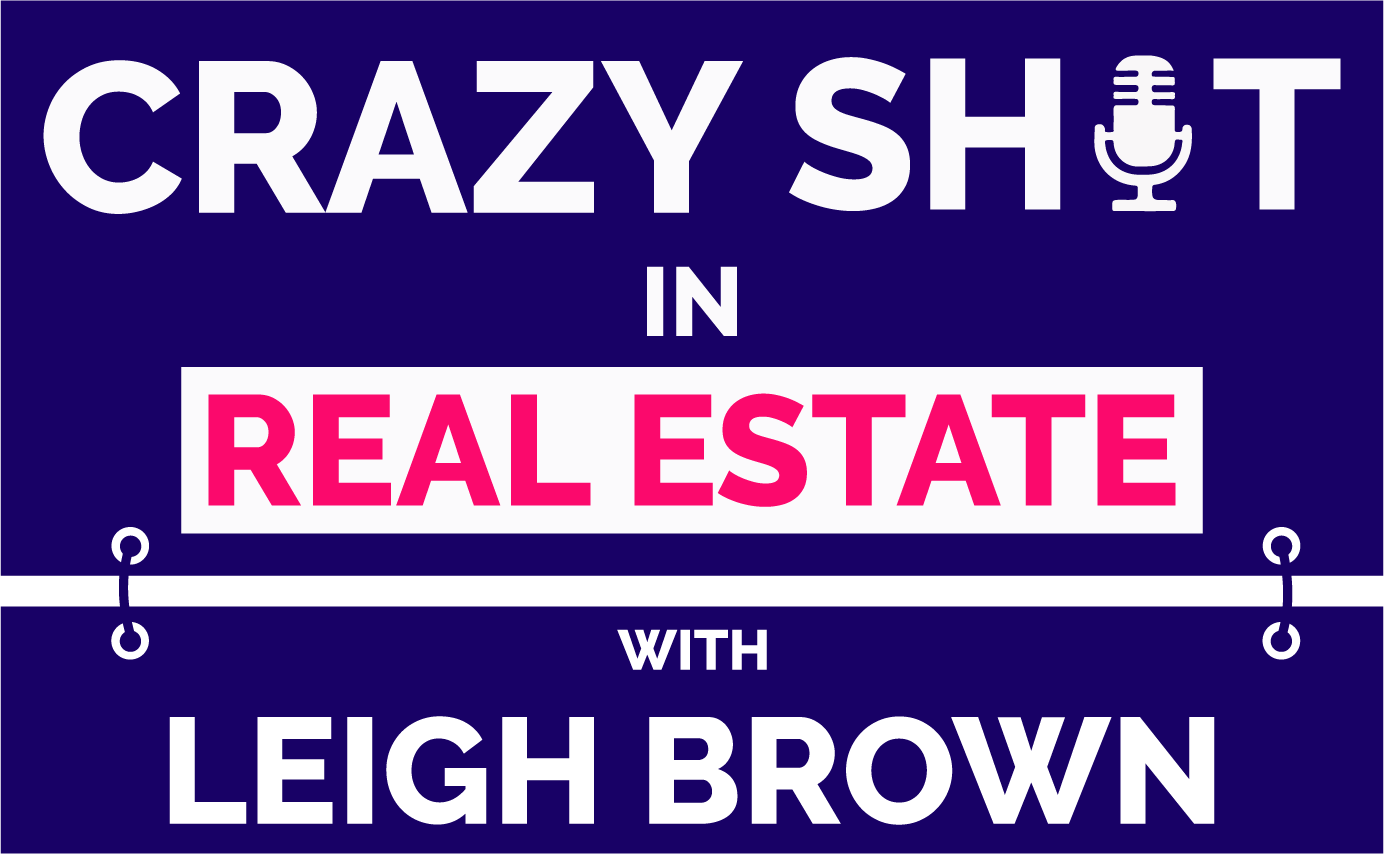 Leigh Brown: Crazy Shit In Real Estate Podcast
