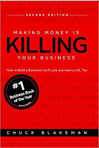 Making Money Is Killing Your Business, How to Build a Business You'll Love and Have a Life, Too