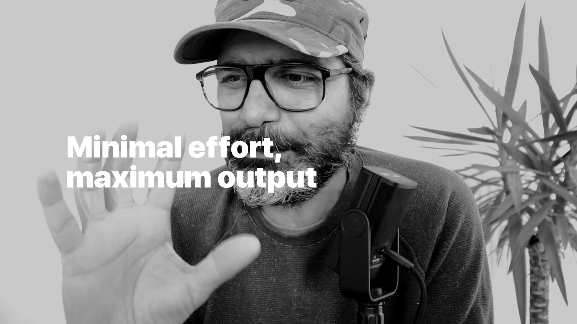 Minimal effort, maximum output