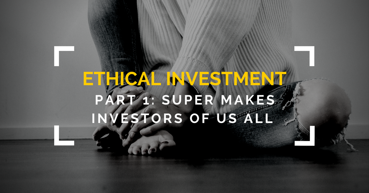 Ethical Investment: Super makes investors of us all