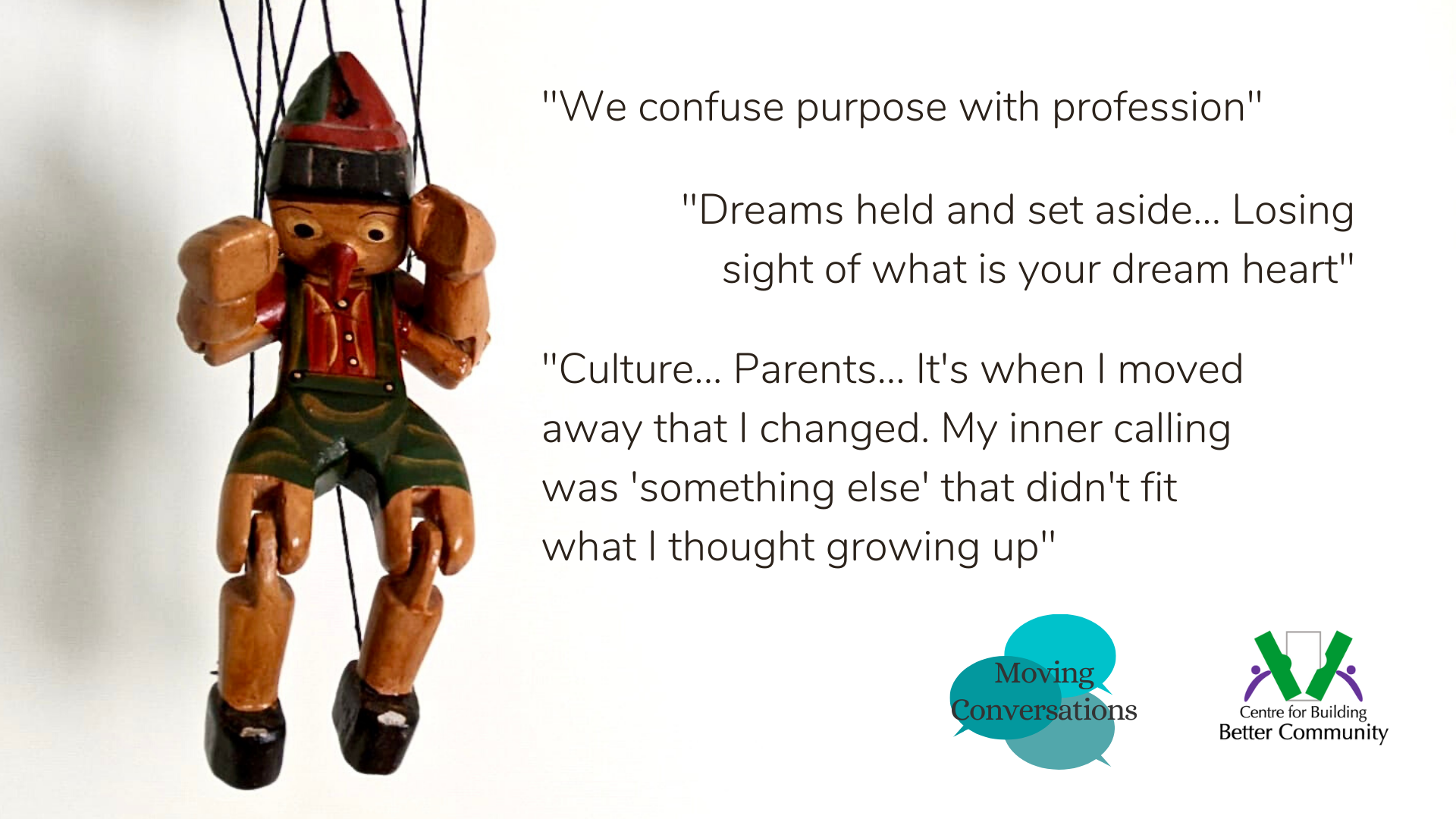 Photograph of a Pinocchio marionette. Quotes from participants in the Finding Purpose discussion included. Quote 1: We confuse purpose with profession. Quote 2: Dreams held and set aside... Losing sight of what is your dream heart. Quote 3: Culture... Parents... It's when I moved away that I changed. My inner calling was 'something else' that didn't fit what I thought growing up.