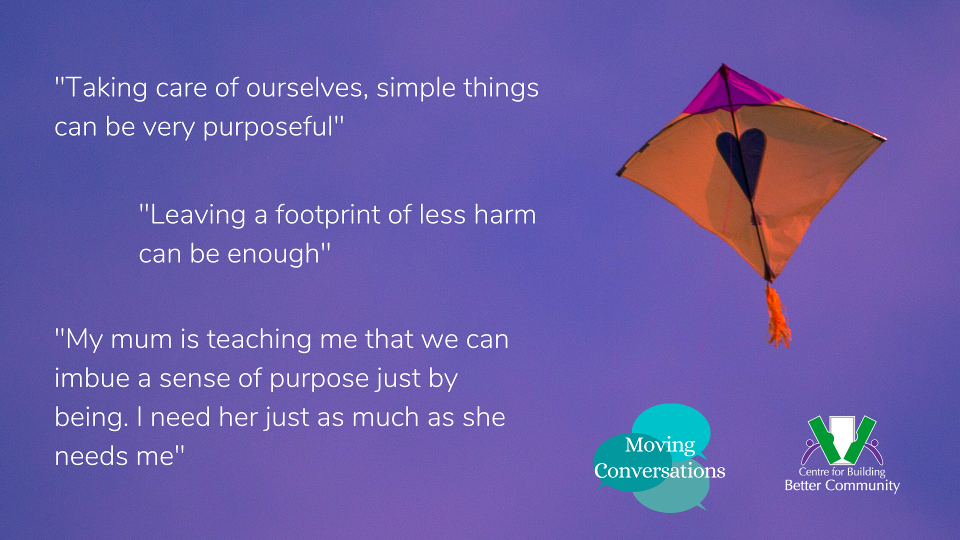 A kite with a heart graphic on it is soaring in a clear sky. Quotes from participants in the Finding Purpose discussion are included. Quote 1: Taking care of ourselves, simple things can be very purposeful. Quote2: Leaving a footprint of less harm can be enough. Quote 3: My mum is teaching me that we can imbue a sense of purpose just by being. I need her just as much as she needs me.