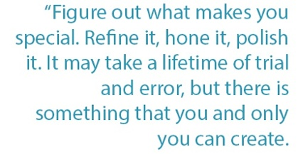 Figure out what makes you special. Refine it, hone it, polish it. It may take a lifetime of trial and error, but there is something that you and only you can create.