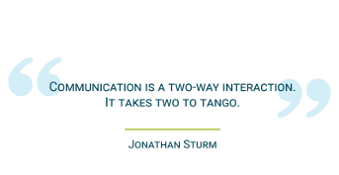 Communication is a to-way interaction. It takes two to tango.