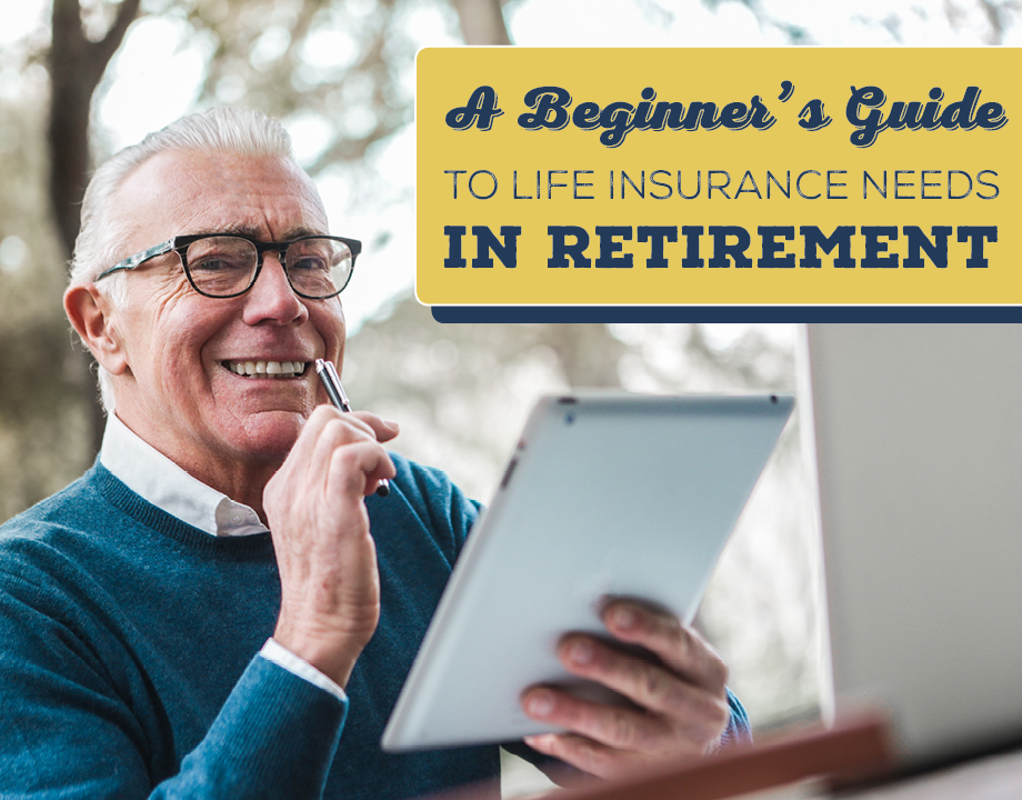 A Beginner's Guide to Life Insurance Needs In Retirement