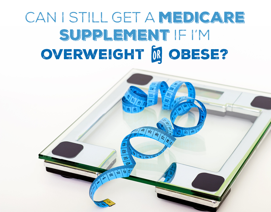 Can I get a Medicare Supplement insurance plan if I'm overweight or obese?