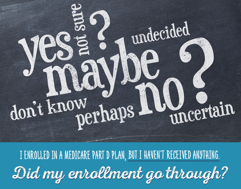 I enrolled in a Medicare Part D Plan, but I haven't received anything. Did my enrollment go through?