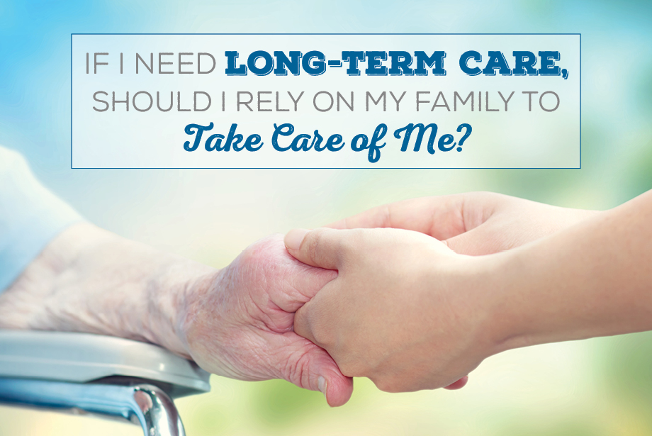 If I Need Long-Term Care, Should I Rely on My Family to Take Care of Me?