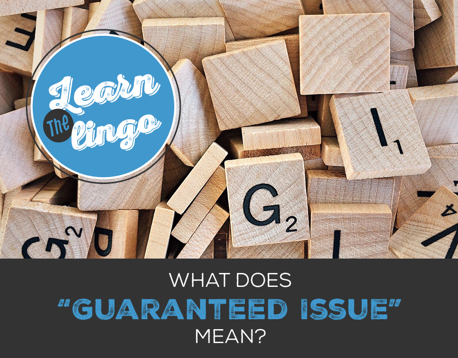 "Learn the Lingo: What does ""Guaranteed Issue"" mean?"