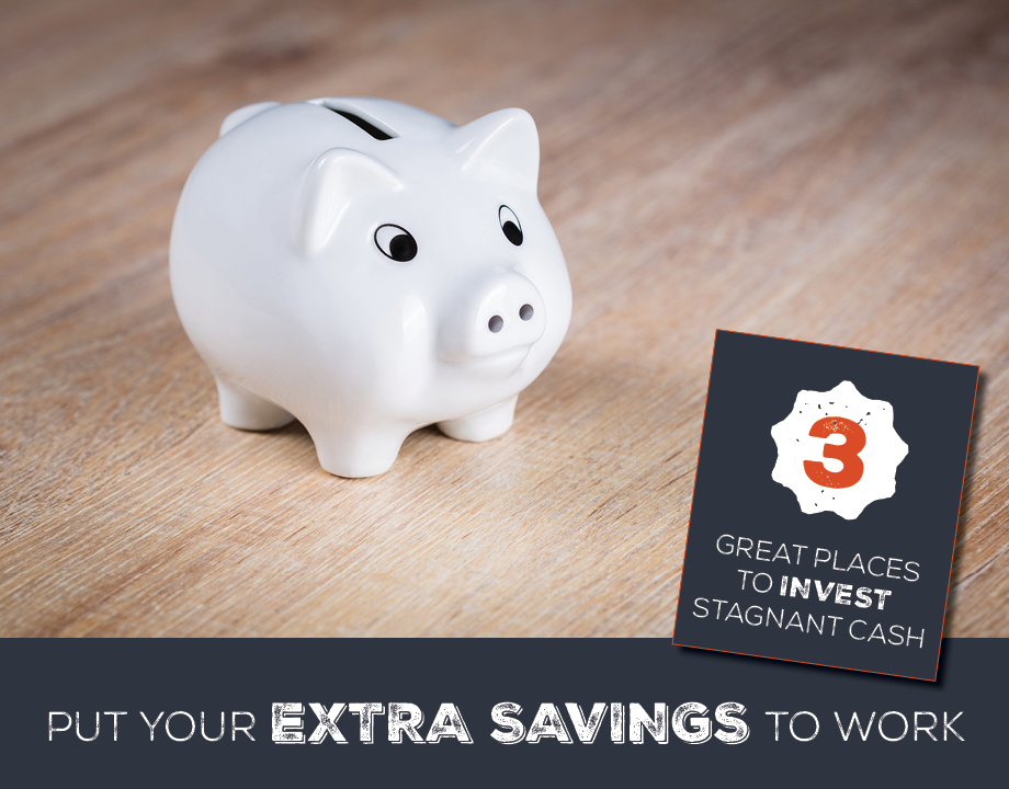 Put Your Extra Savings to Work: 3 Great Places to Invest Stagnant Cash