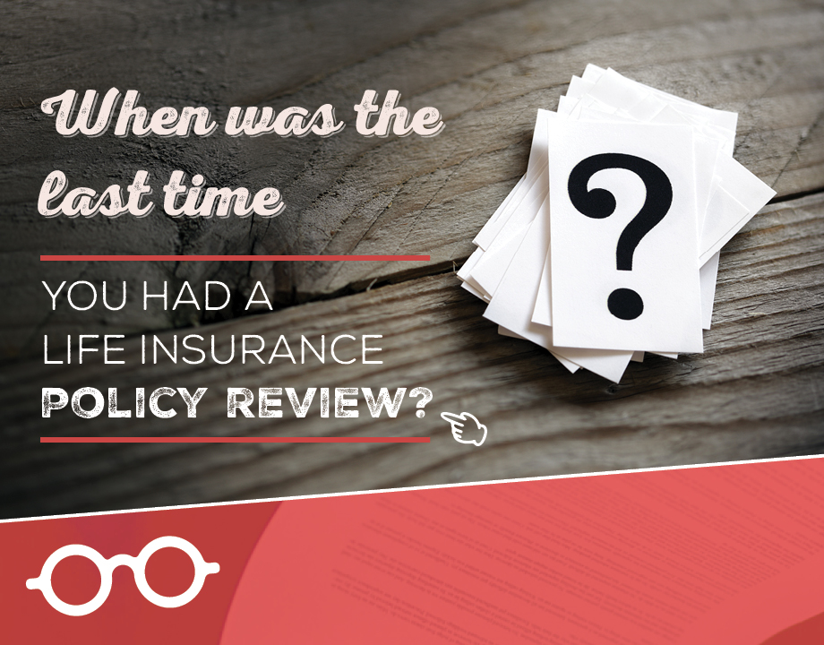 When was the last time you had a life insurance policy review?
