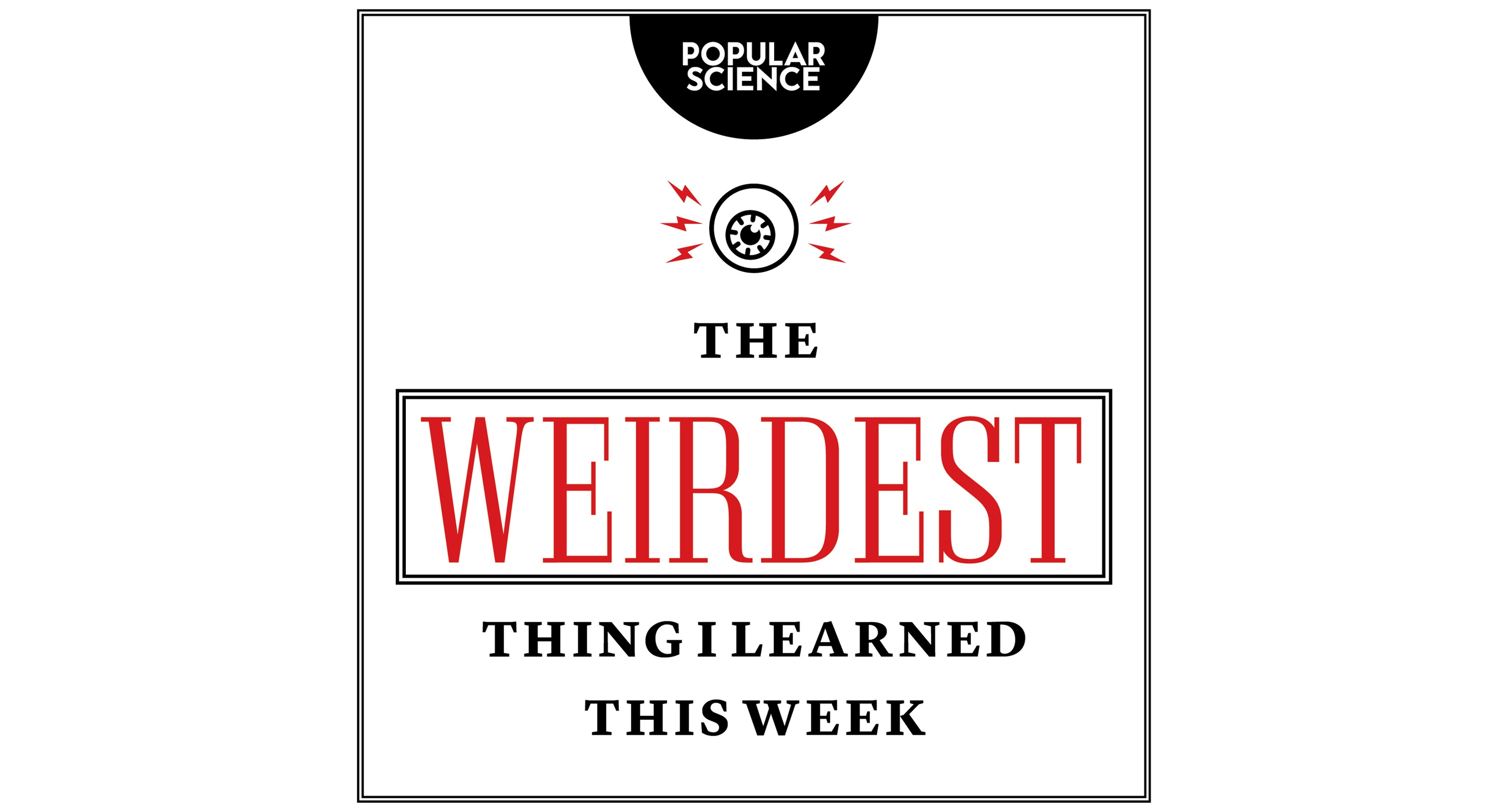Popular Science Presents: The Weirdest Thing I Learned This Week