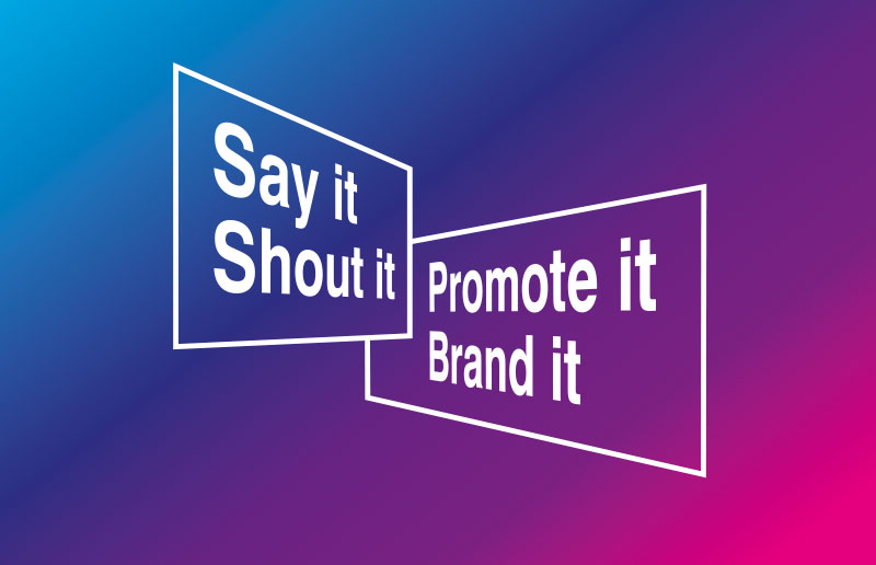 Say it, Shout it, Promote it, Brand it