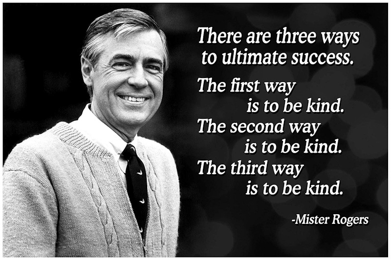 Mister Rogers quote: There are three ways to ultimate success. The first way is to be kind. The second way is to be kind. The third way is to be kind.