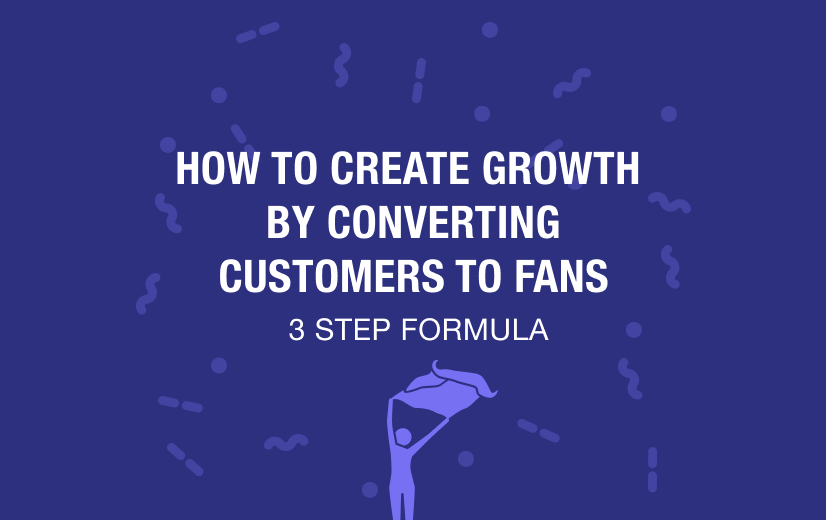 How to Create Growth by Converting Customers to Fans – 3 Step Formula