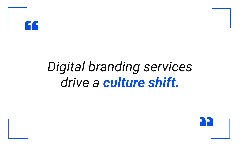 Digital branding services drive a culture shift.
