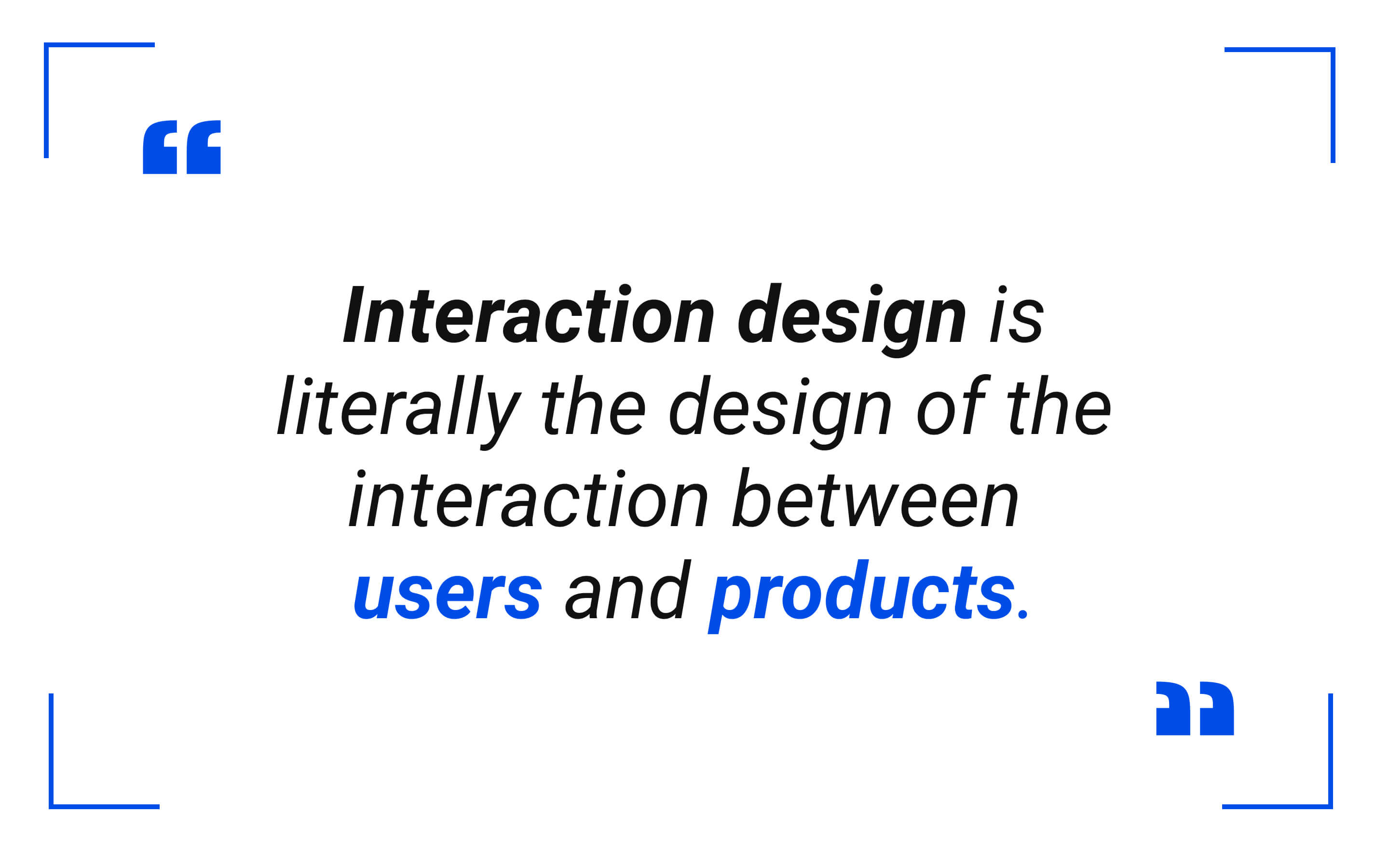 Interaction design is quite literally the design of the interaction between users and products.