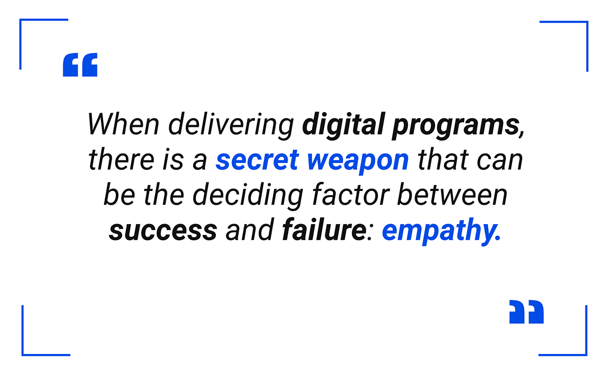 When delivering digital programs, there is a secret weapon that can be the deciding factor between success and failure: empathy