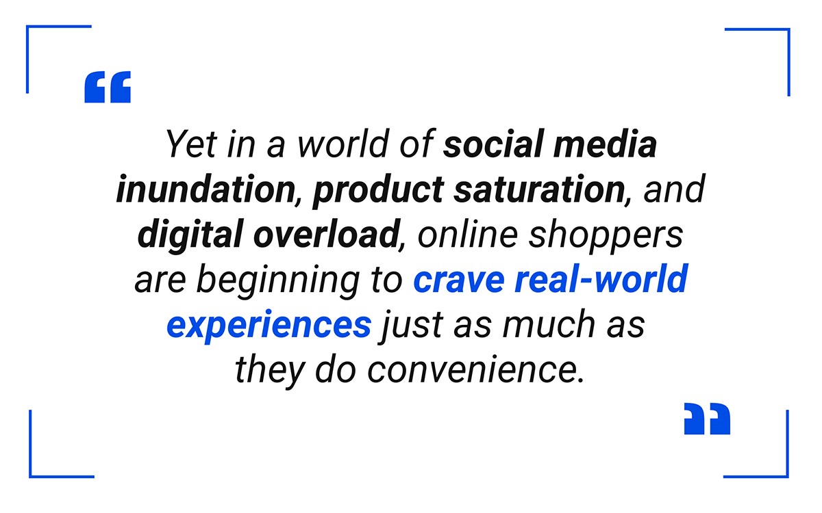 Yet in a world of social media inundation, product saturation, and digital overload, online shoppers are beginning to crave real-world experiences just as much as they do convenience
