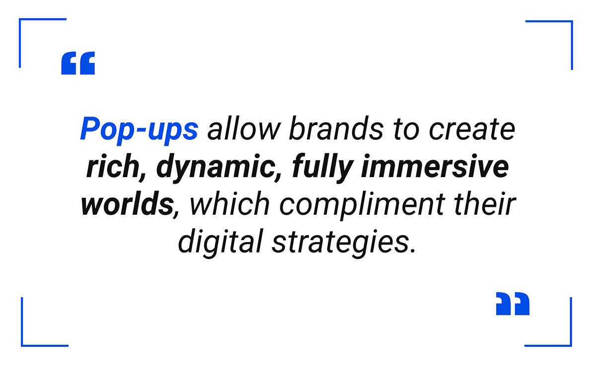 Pop-ups allow brands to create rich, dynamic, fully immersive worlds, which compliment their digital strategies.