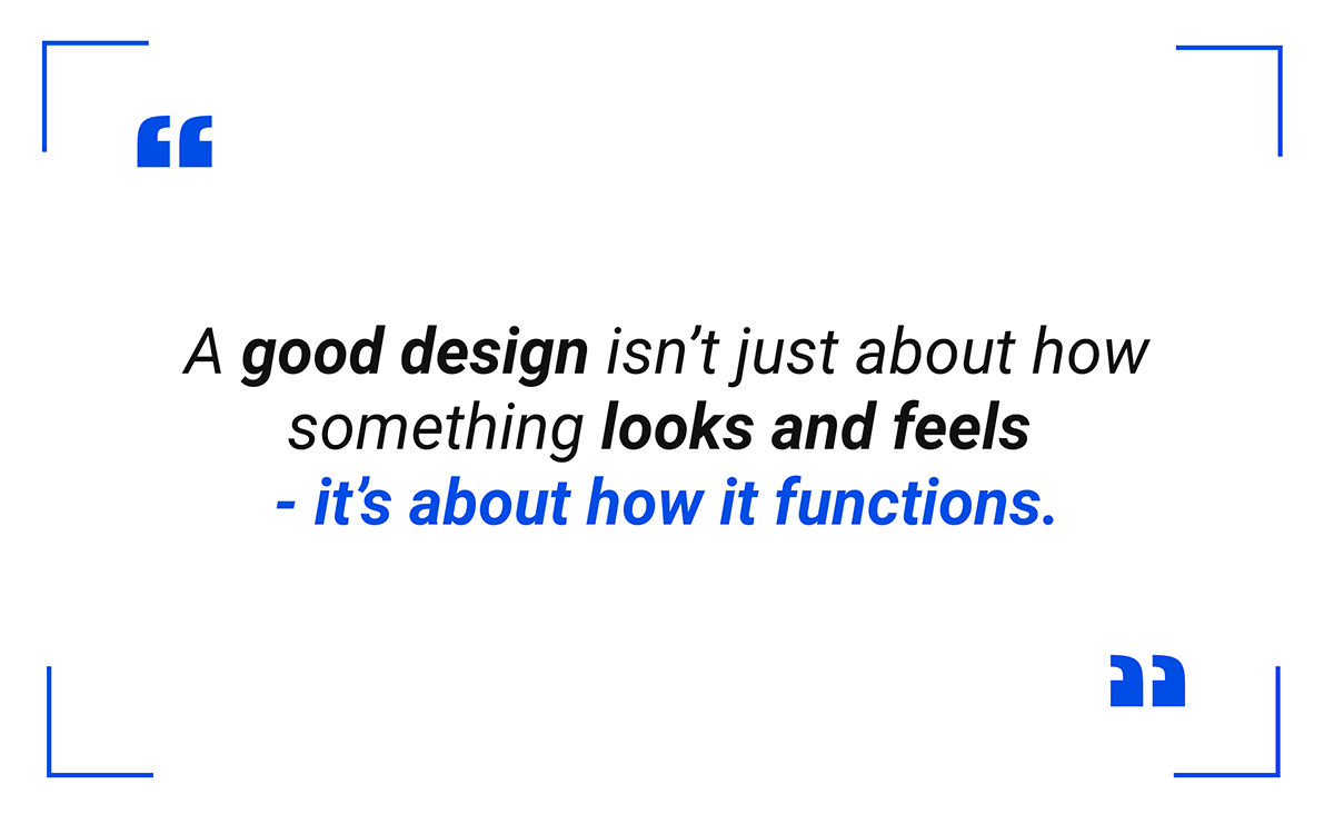 A good design isn't just about how something looks and feels - it's about how it functions