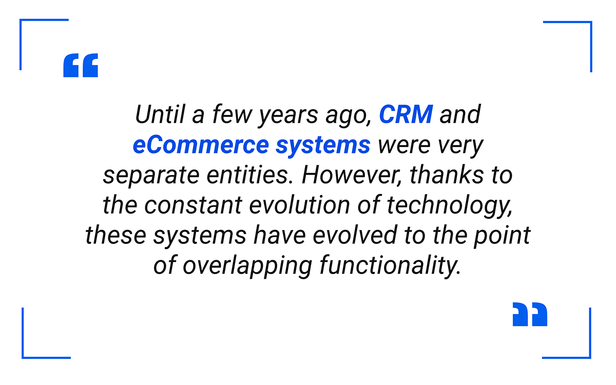 Until a few years ago, CRM and eCommerce systems were very separate entities