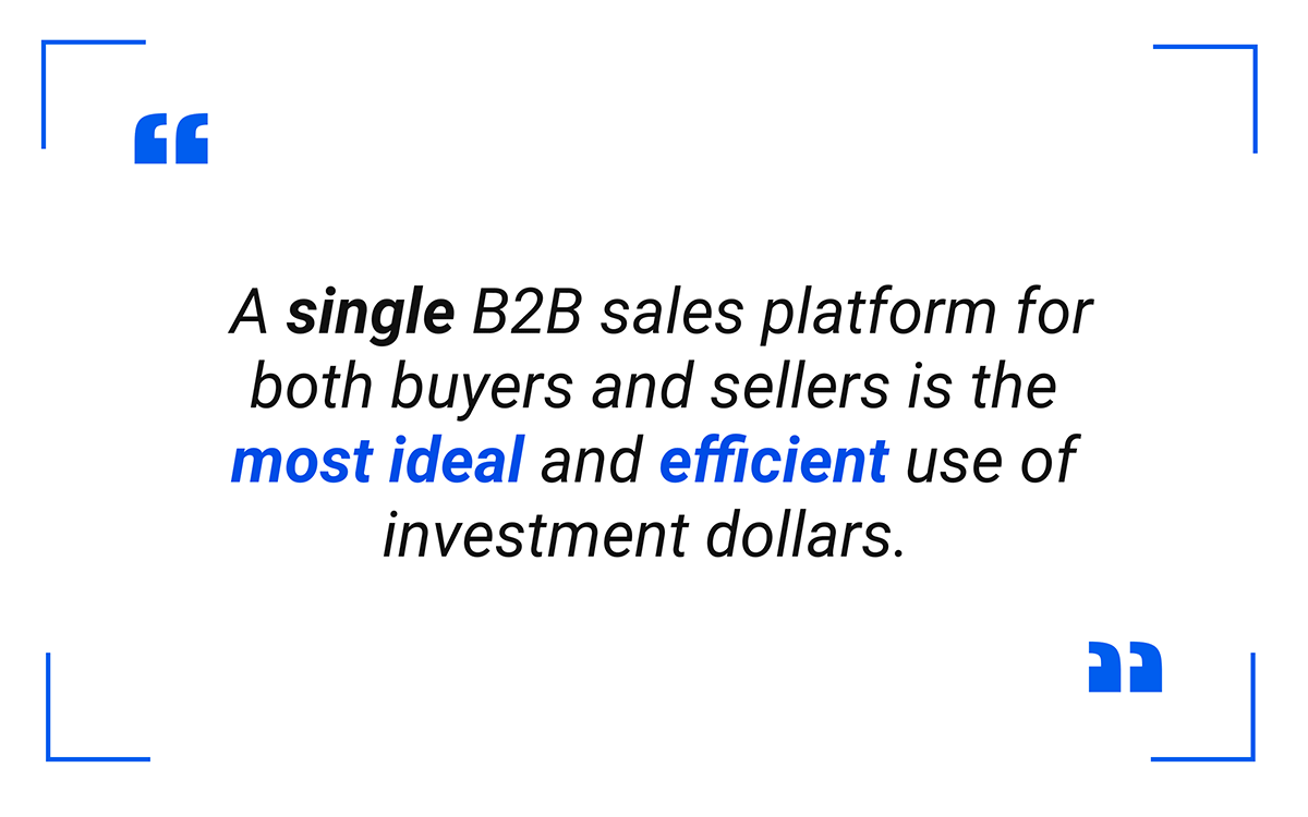 A single B2B sales platform for both buyers and sellers is the most ideal and efficient use of investment dollars