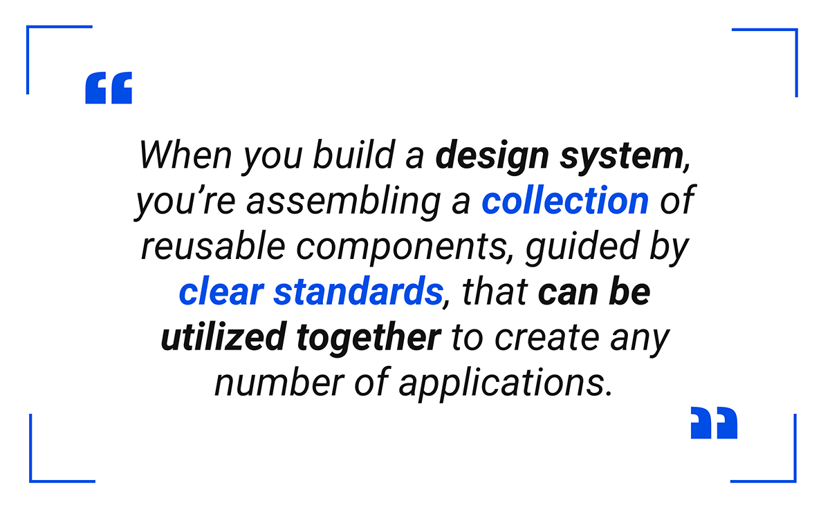 When you build a design system, you're assembling a collection of reusable components, guided by clear standards