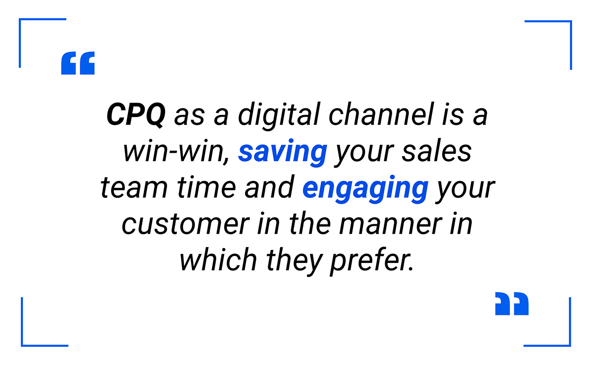 This is a win-win, saving your sales team time and engaging your customer in the manner in which they prefer.