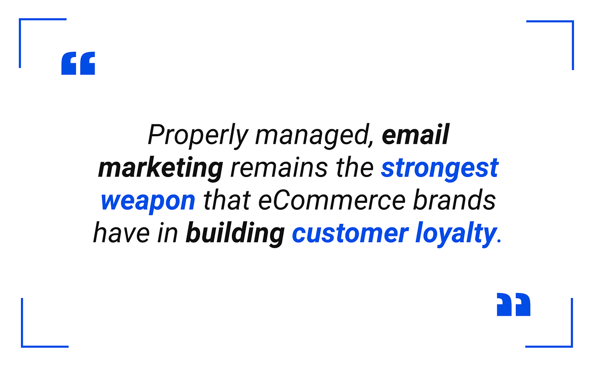 Properly managed, email marketing remains the strongest weapon that eCommerce brands have in building customer loyalty.