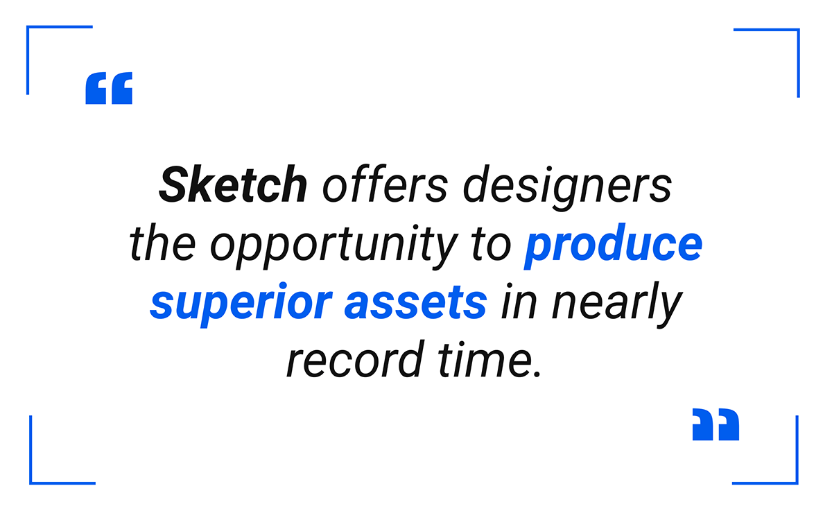 Sketch offers designers the opportunity to produce superior assets in nearly record time.