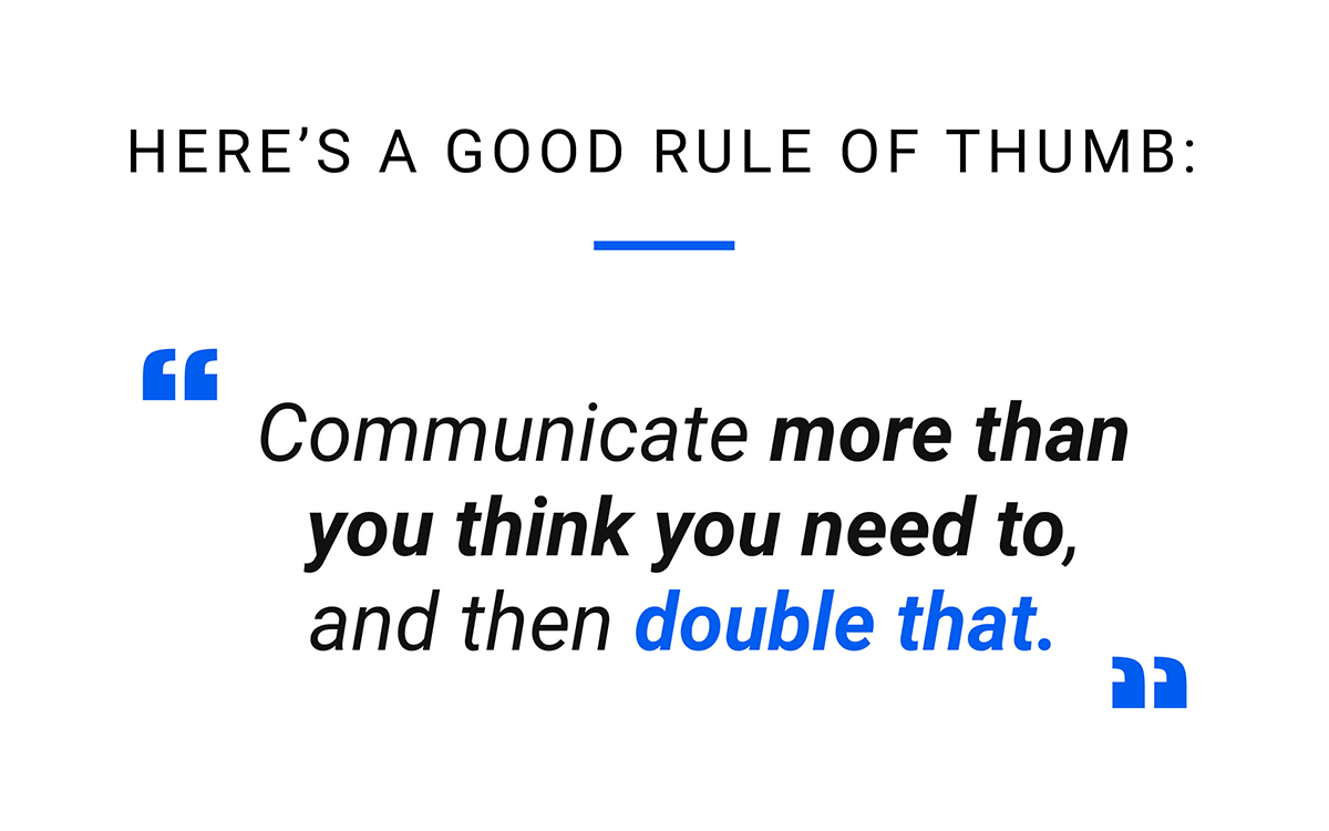 Communicate more than you think you need to, and then double that