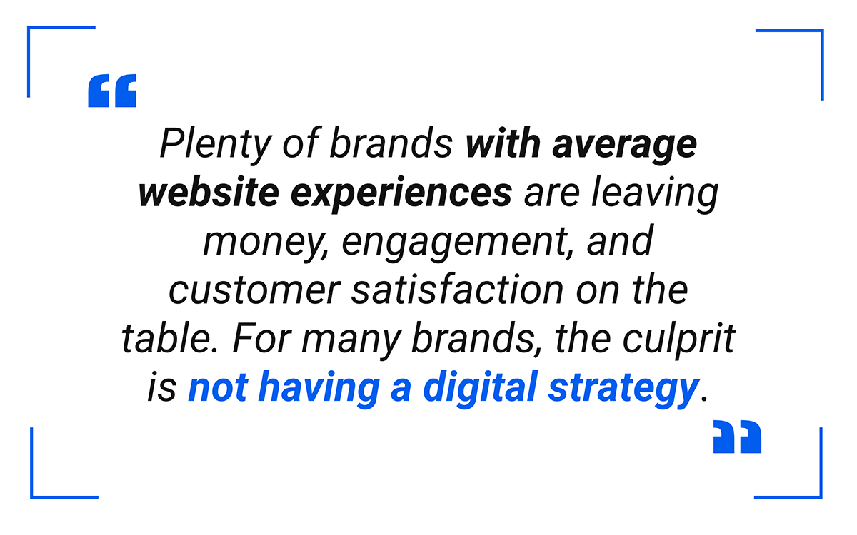 Plenty of businesses with average digital experiences and generic brand identities are leaving money, engagement, and customer satisfaction on the table.